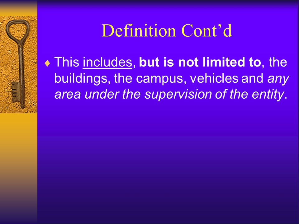 Definition Cont'd This includes, but is not limited to, the buildings, the campus, vehicles and any area under the supervision of the entity.