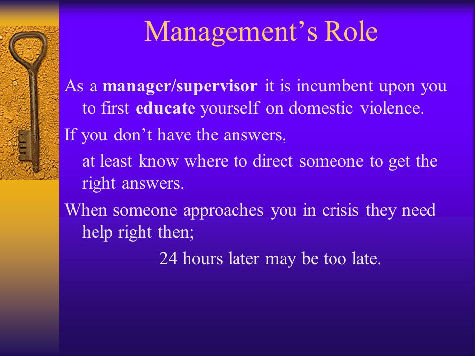 Management's Role As a manager/supervisor it is incumbent upon you to first educate yourself on domestic violence.