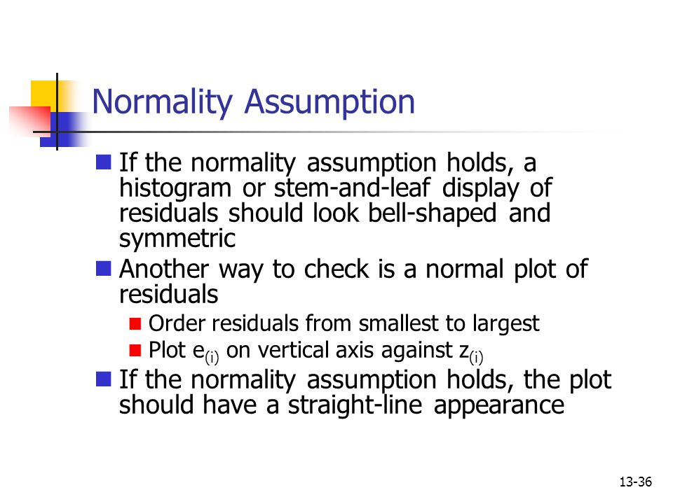 Normality Assumption If the normality assumption holds, a histogram or stem-and-leaf display of residuals should look bell-shaped and symmetric.