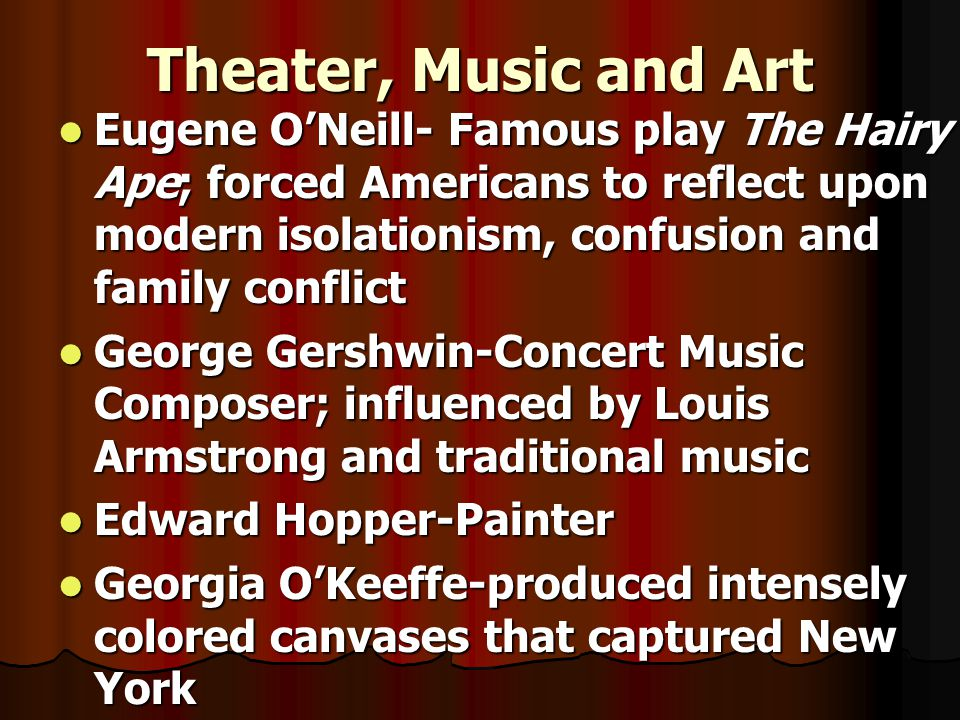 Theater, Music and Art Eugene O'Neill- Famous play The Hairy Ape; forced Americans to reflect upon modern isolationism, confusion and family conflict.