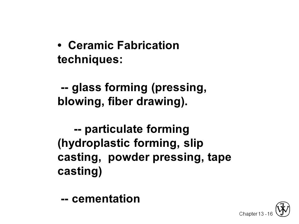 • Ceramic Fabrication techniques: