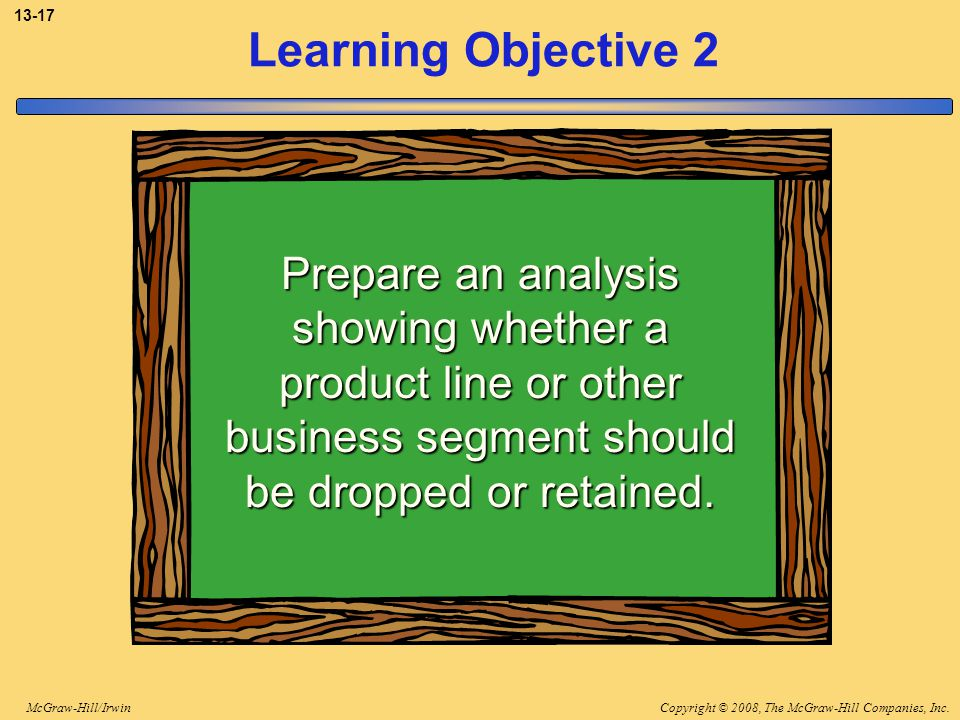 3-17 Learning Objective 2. Prepare an analysis showing whether a product line or other business segment should be dropped or retained.