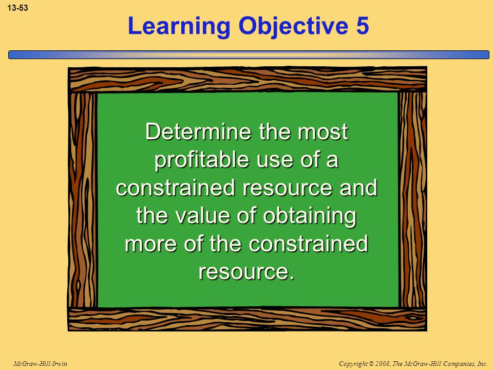 3-53 Learning Objective 5. Determine the most profitable use of a constrained resource and the value of obtaining more of the constrained resource.