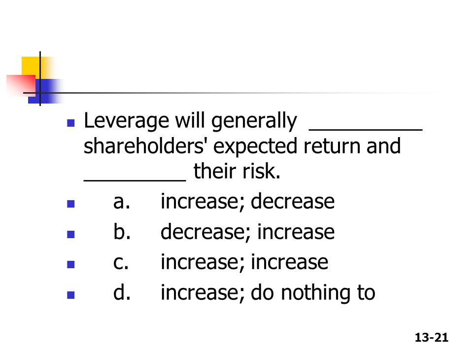 Leverage will generally __________ shareholders expected return and _________ their risk.