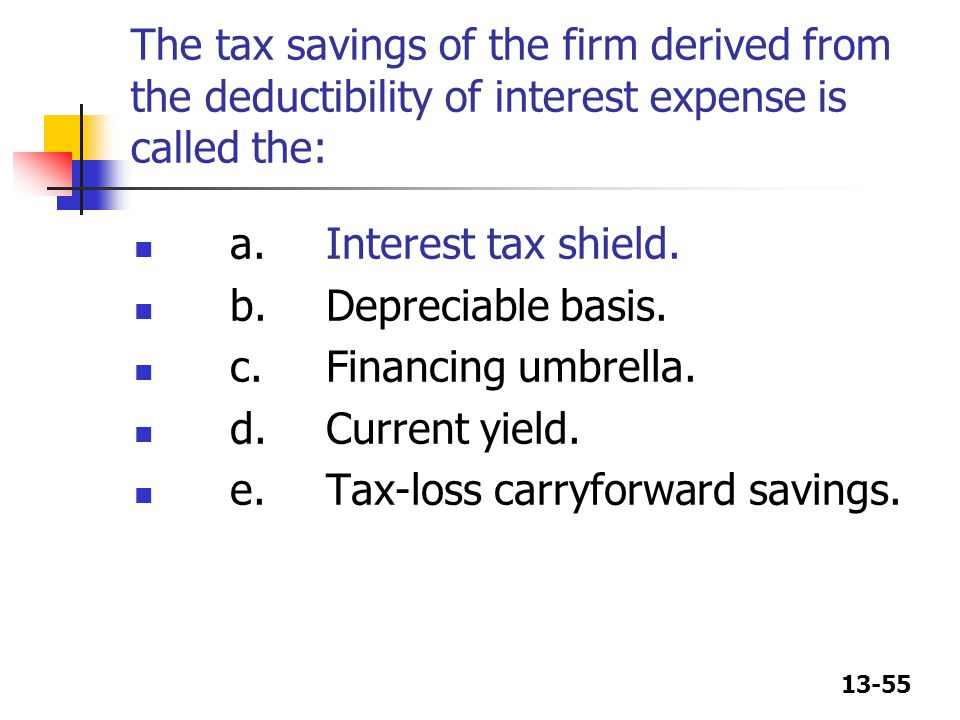 The tax savings of the firm derived from the deductibility of interest expense is called the: