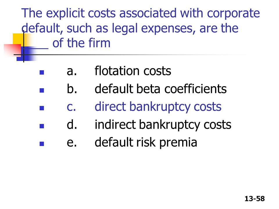 The explicit costs associated with corporate default, such as legal expenses, are the ____ of the firm