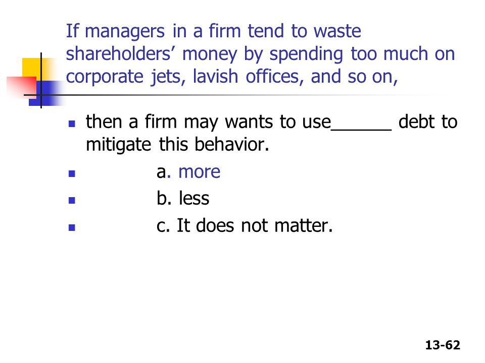 If managers in a firm tend to waste shareholders' money by spending too much on corporate jets, lavish offices, and so on,