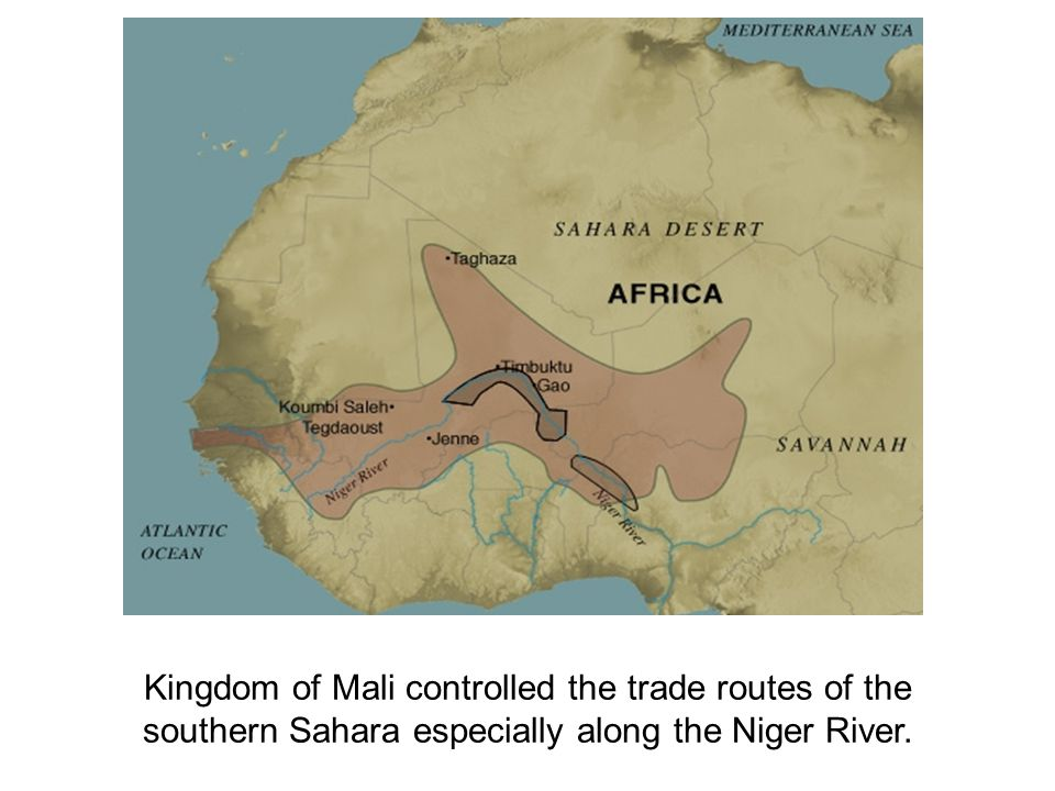 Kingdom of Mali controlled the trade routes of the southern Sahara especially along the Niger River.