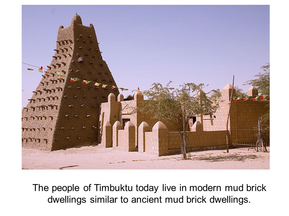 The people of Timbuktu today live in modern mud brick dwellings similar to ancient mud brick dwellings.