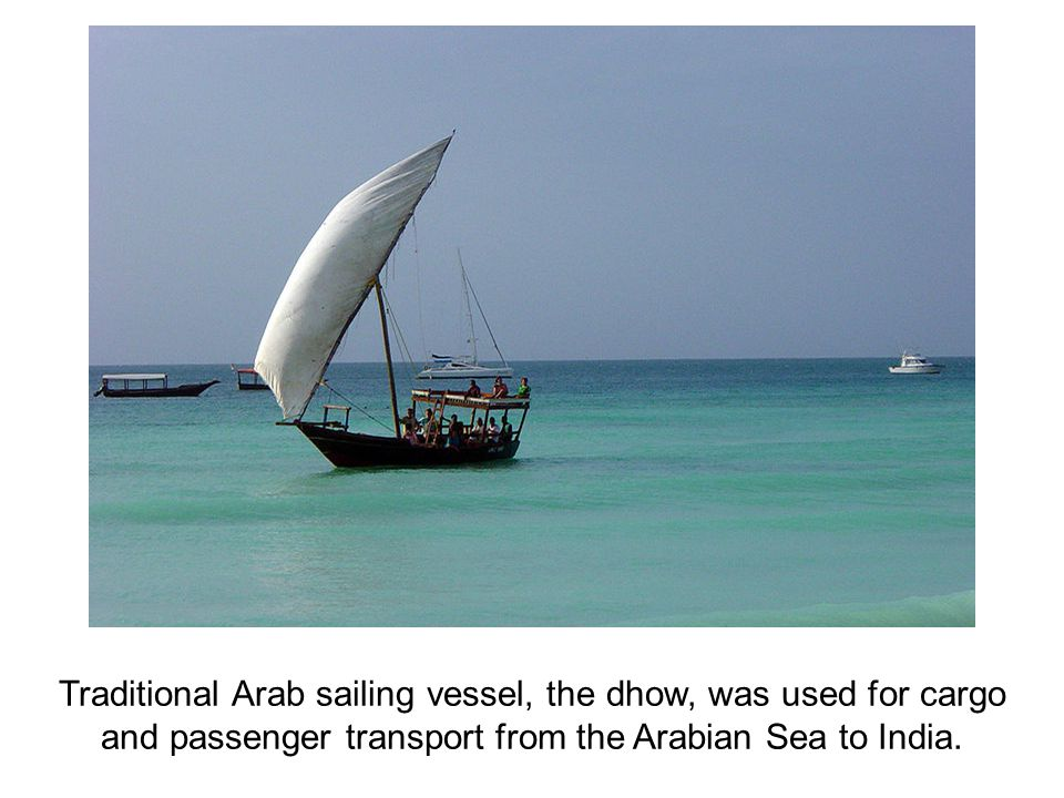 Traditional Arab sailing vessel, the dhow, was used for cargo and passenger transport from the Arabian Sea to India.