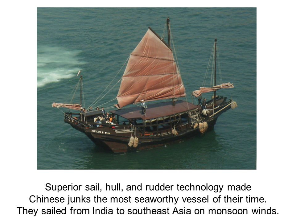 Superior sail, hull, and rudder technology made Chinese junks the most seaworthy vessel of their time.