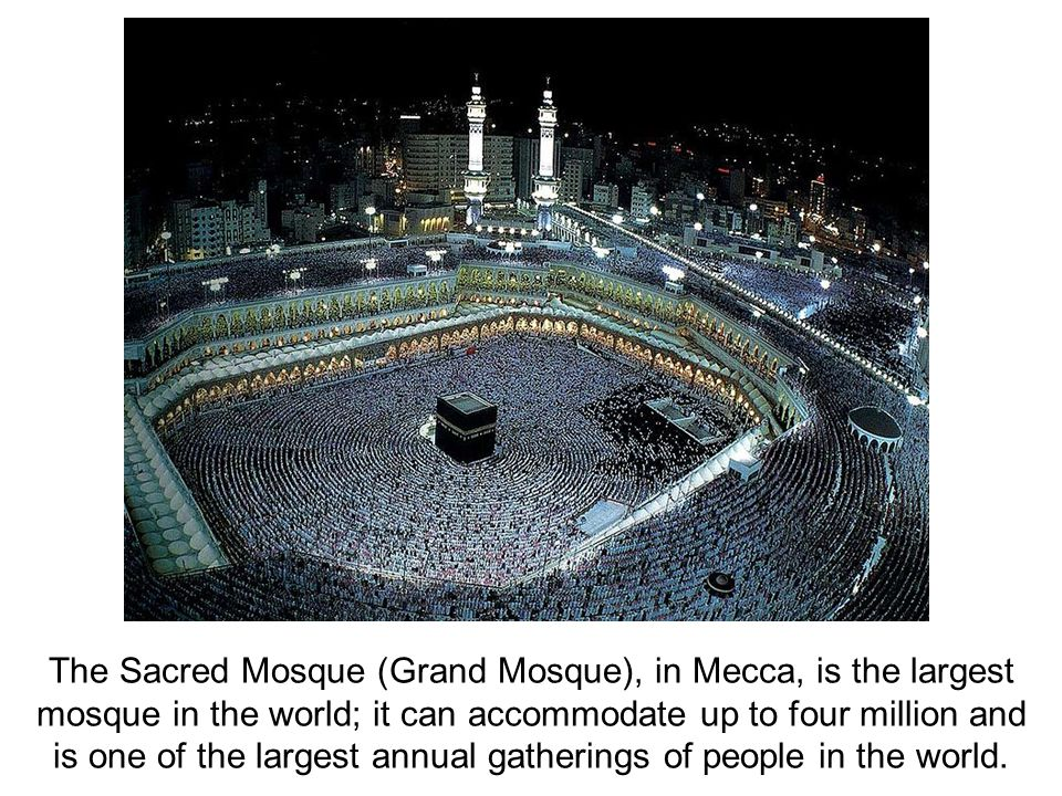 The Sacred Mosque (Grand Mosque), in Mecca, is the largest mosque in the world; it can accommodate up to four million and is one of the largest annual gatherings of people in the world.