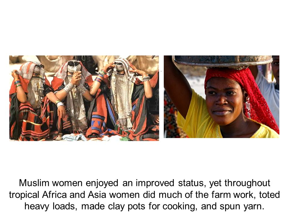 Muslim women enjoyed an improved status, yet throughout tropical Africa and Asia women did much of the farm work, toted heavy loads, made clay pots for cooking, and spun yarn.