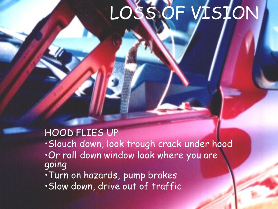 LOSS OF VISION HOOD FLIES UP Slouch down, look trough crack under hood