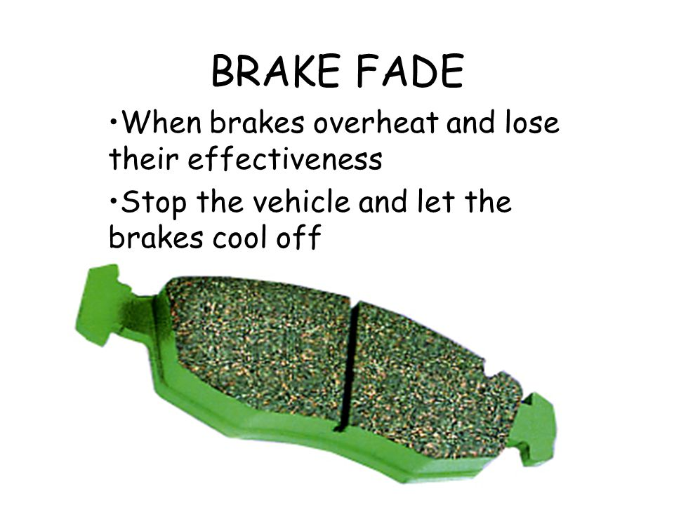 BRAKE FADE When brakes overheat and lose their effectiveness