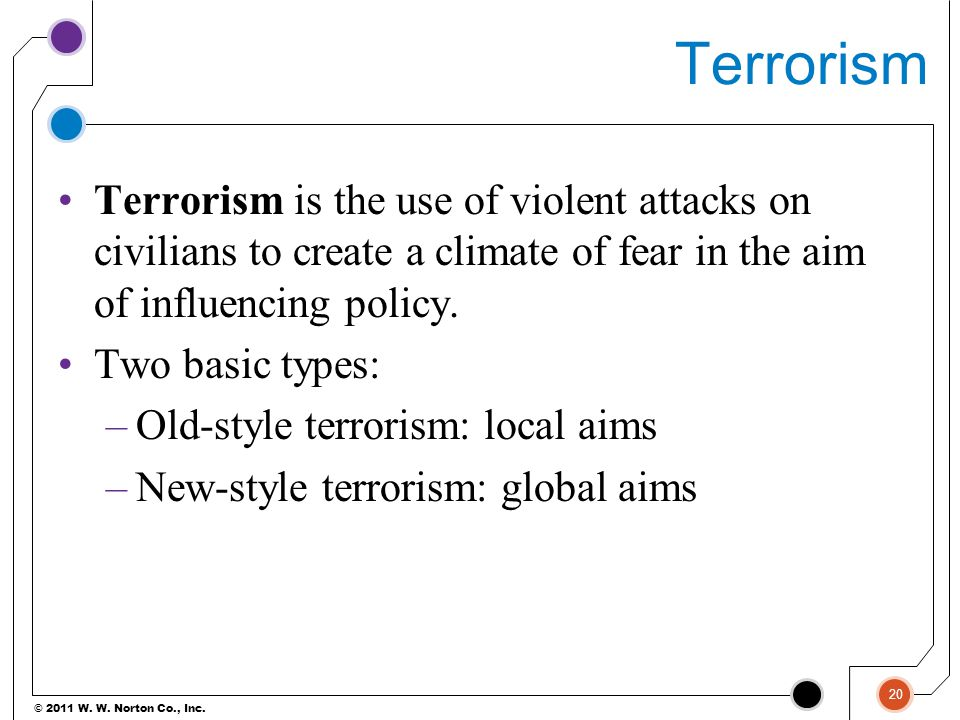 Terrorism Terrorism is the use of violent attacks on civilians to create a climate of fear in the aim of influencing policy.