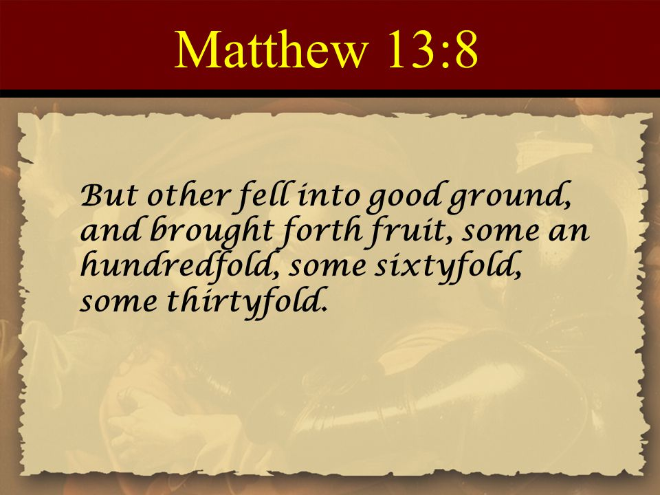 Matthew 13:8 But other fell into good ground, and brought forth fruit, some an hundredfold, some sixtyfold, some thirtyfold.