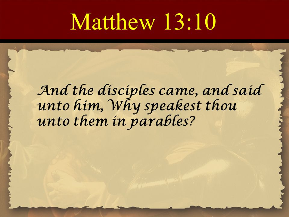 Matthew 13:10 And the disciples came, and said unto him, Why speakest thou unto them in parables