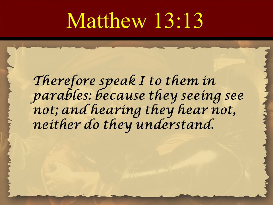 Matthew 13:13 Therefore speak I to them in parables: because they seeing see not; and hearing they hear not, neither do they understand.