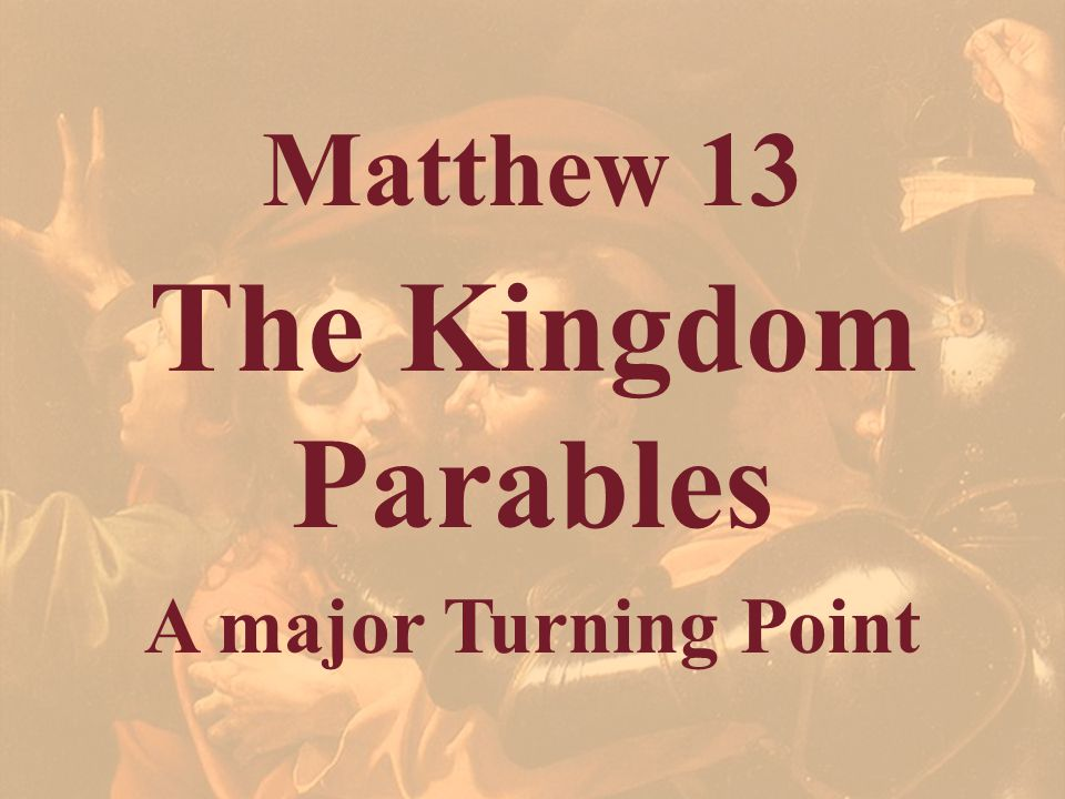 Matthew 13 The Kingdom Parables A major Turning Point