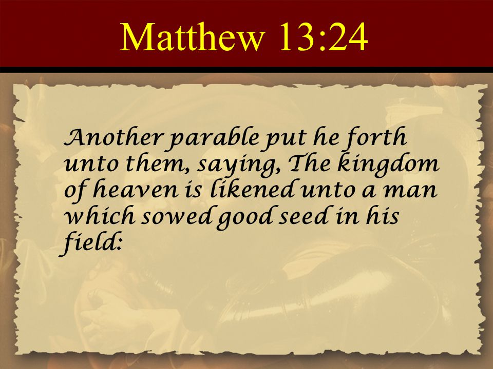 Matthew 13:24 Another parable put he forth unto them, saying, The kingdom of heaven is likened unto a man which sowed good seed in his field:
