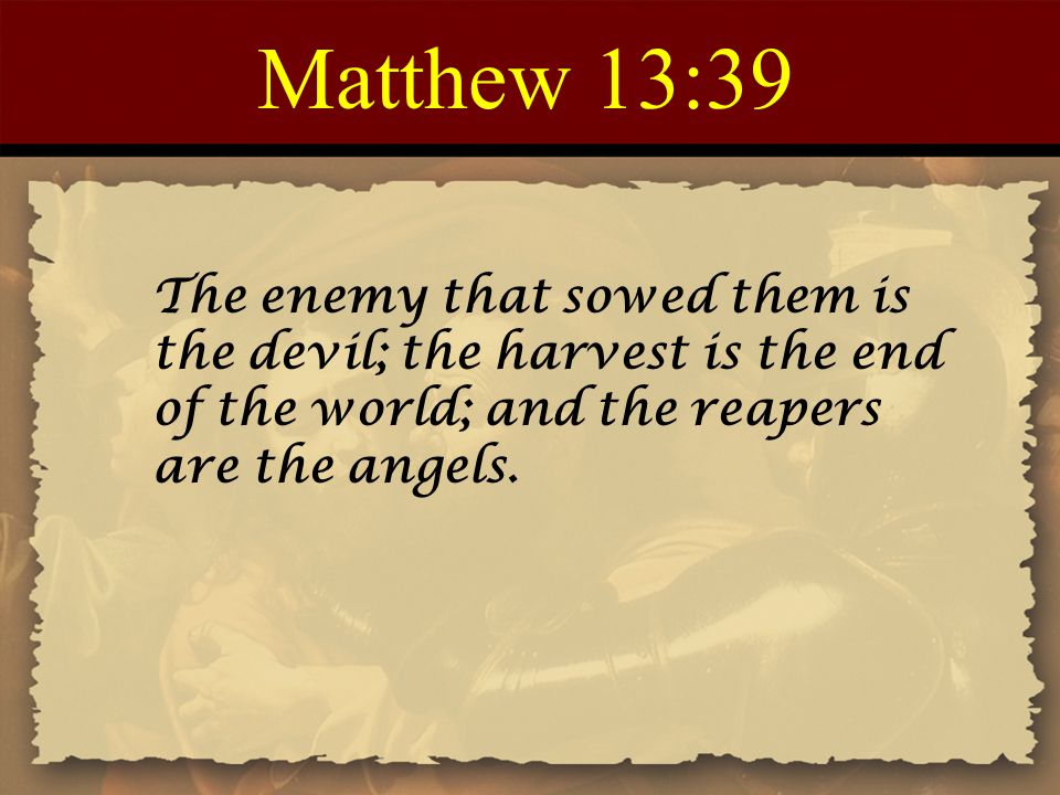 Matthew 13:39 The enemy that sowed them is the devil; the harvest is the end of the world; and the reapers are the angels.