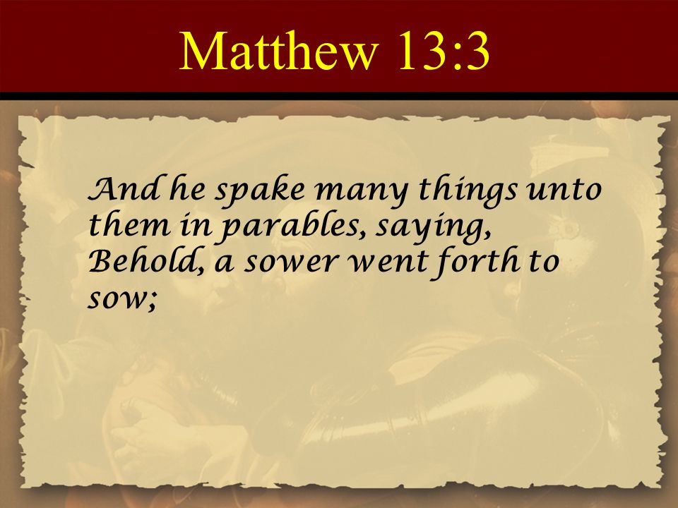 Matthew 13:3 And he spake many things unto them in parables, saying, Behold, a sower went forth to sow;