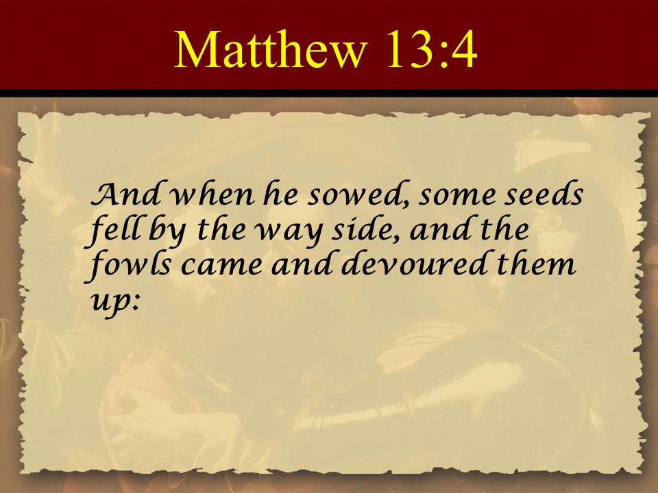 Matthew 13:4 And when he sowed, some seeds fell by the way side, and the fowls came and devoured them up: