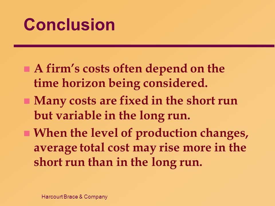 Conclusion A firm's costs often depend on the time horizon being considered. Many costs are fixed in the short run but variable in the long run.