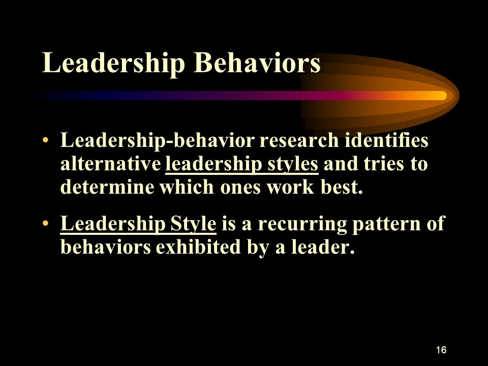Leadership Behaviors Leadership-behavior research identifies alternative leadership styles and tries to determine which ones work best.