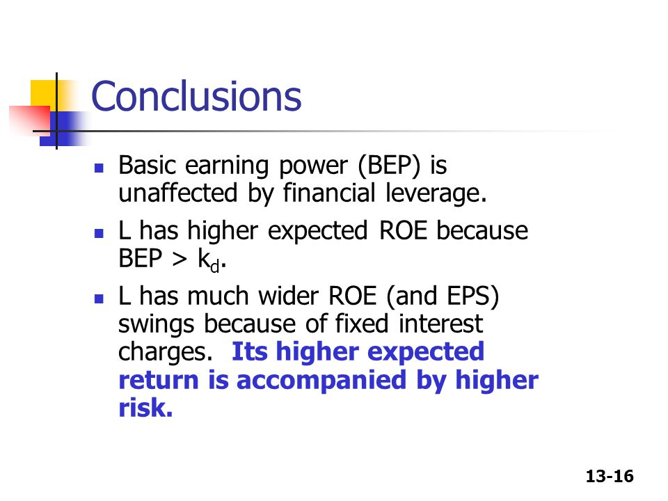 Conclusions Basic earning power (BEP) is unaffected by financial leverage. L has higher expected ROE because BEP > kd.