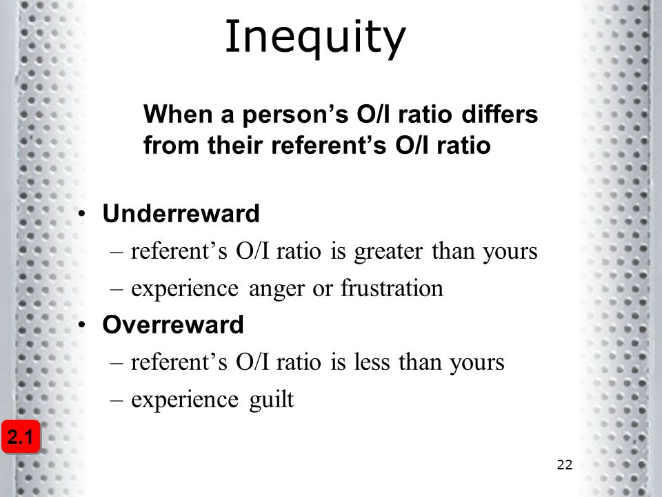 Inequity When a person's O/I ratio differs from their referent's O/I ratio. Underreward. referent's O/I ratio is greater than yours.