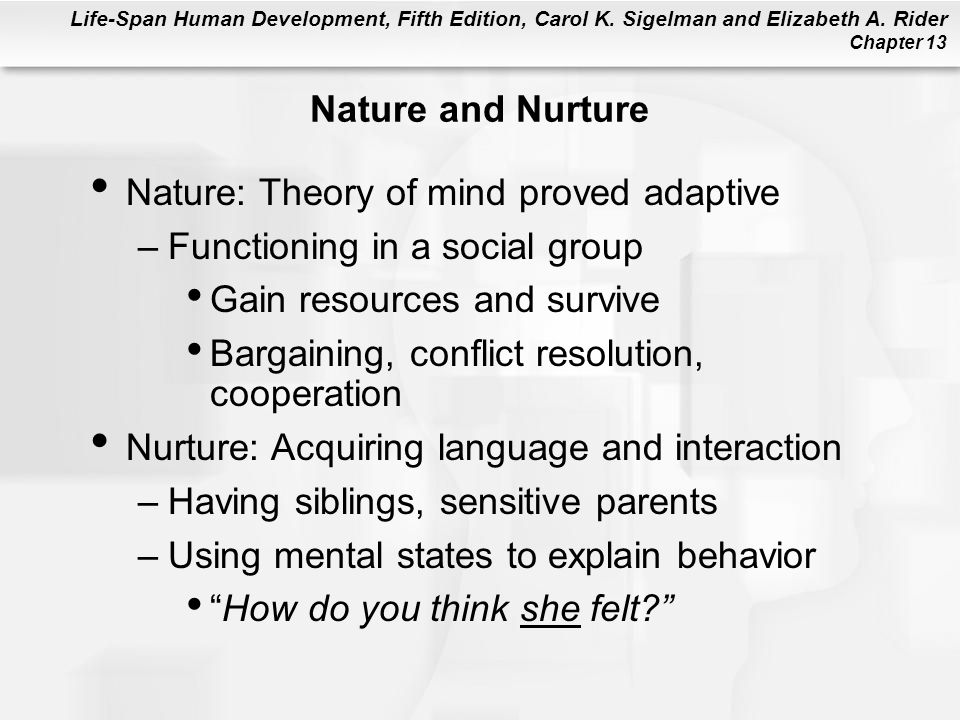 Nature and Nurture Nature: Theory of mind proved adaptive. Functioning in a social group. Gain resources and survive.