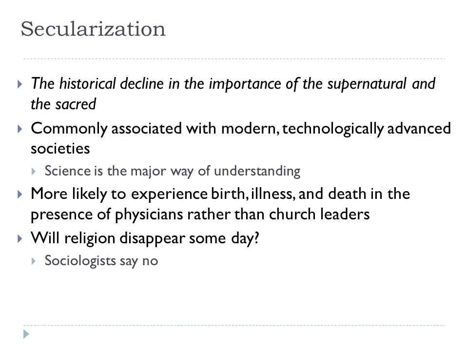 Secularization The historical decline in the importance of the supernatural and the sacred.