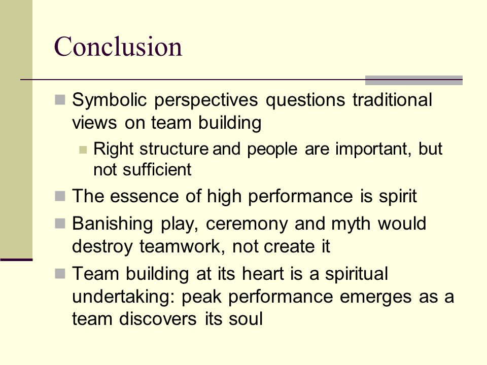 Conclusion Symbolic perspectives questions traditional views on team building. Right structure and people are important, but not sufficient.