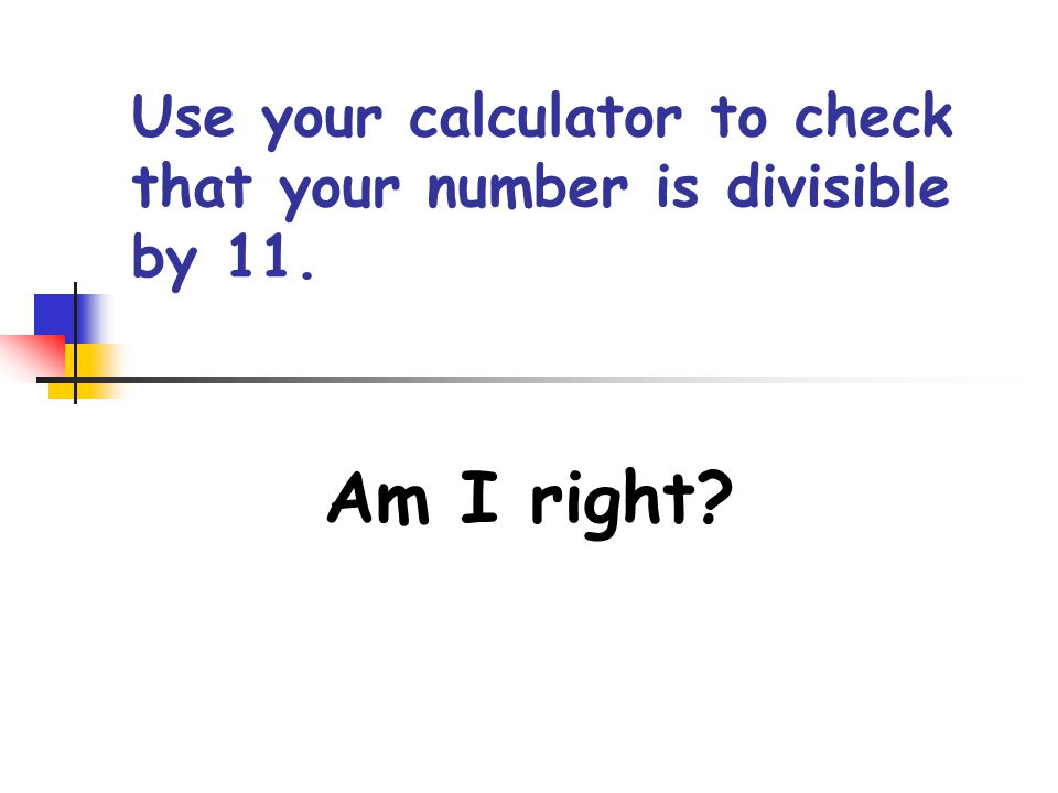 Use your calculator to check that your number is divisible by 11.