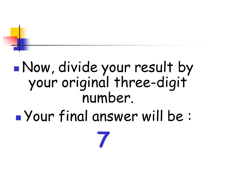 7 Now, divide your result by your original three-digit number.
