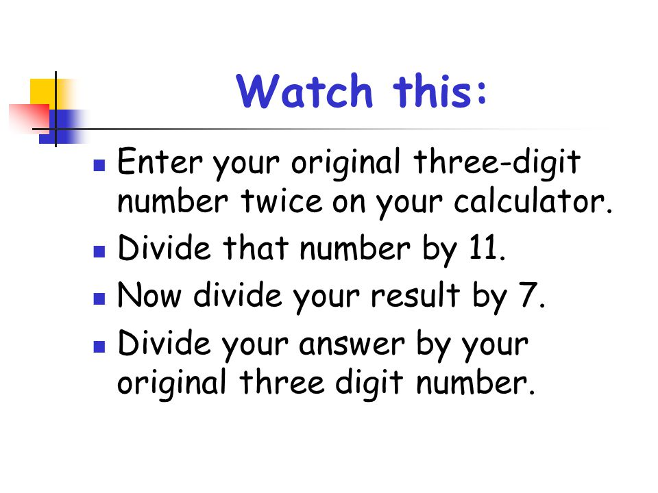 Watch this: Enter your original three-digit number twice on your calculator. Divide that number by 11.