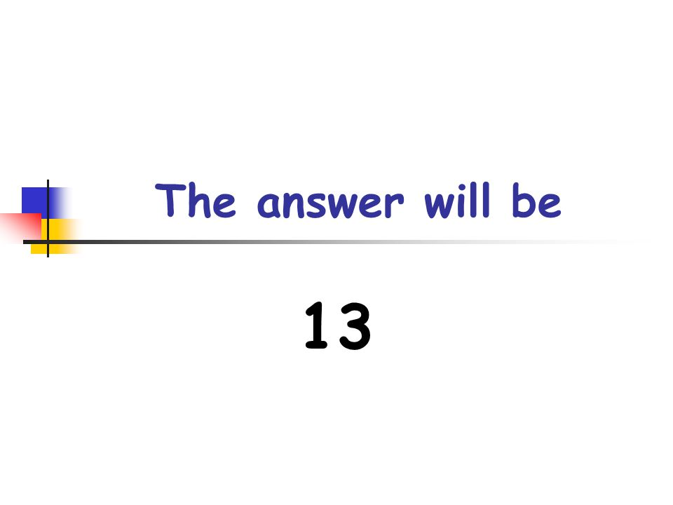 The answer will be 13