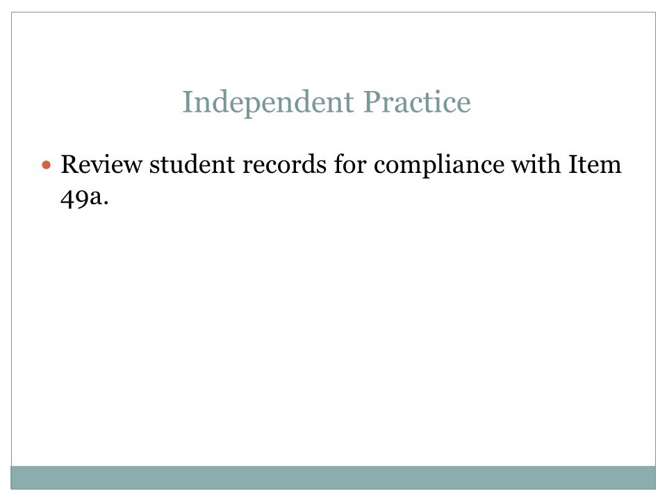 Apr-17 Independent Practice. Review student records for compliance with Item 49a.