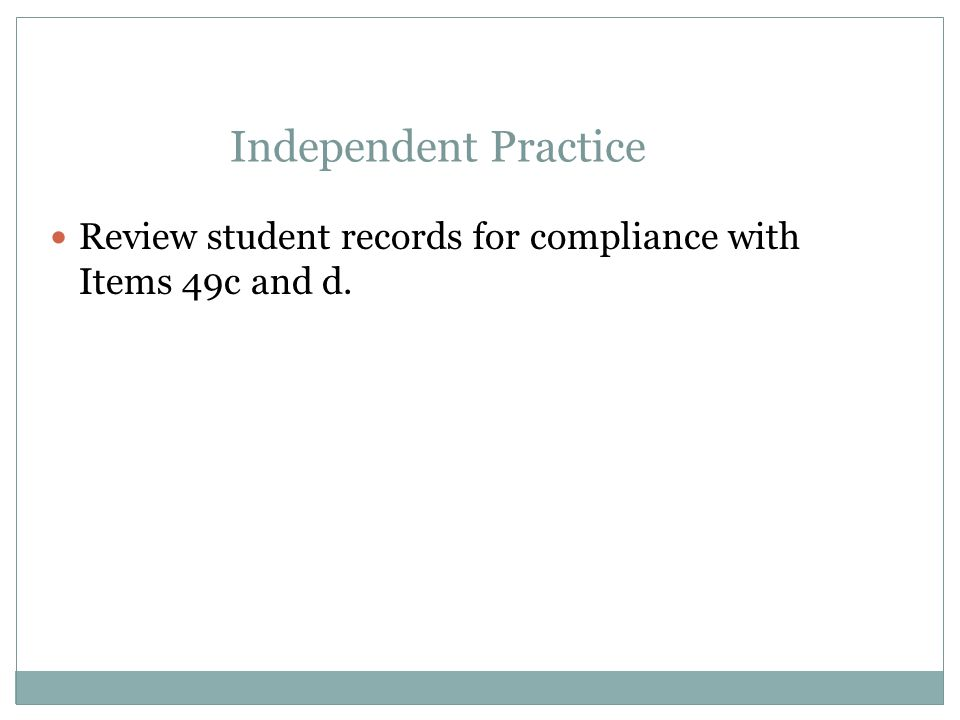 Apr-17 Independent Practice. Review student records for compliance with Items 49c and d.