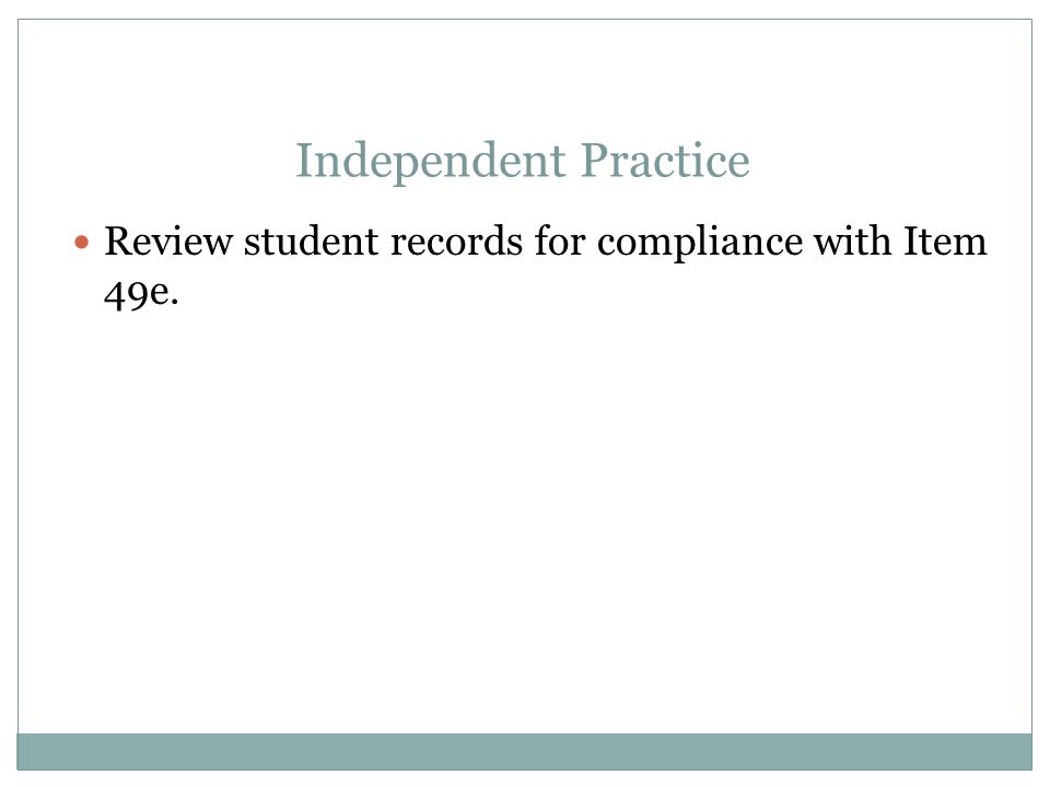 Apr-17 Independent Practice. Review student records for compliance with Item 49e.