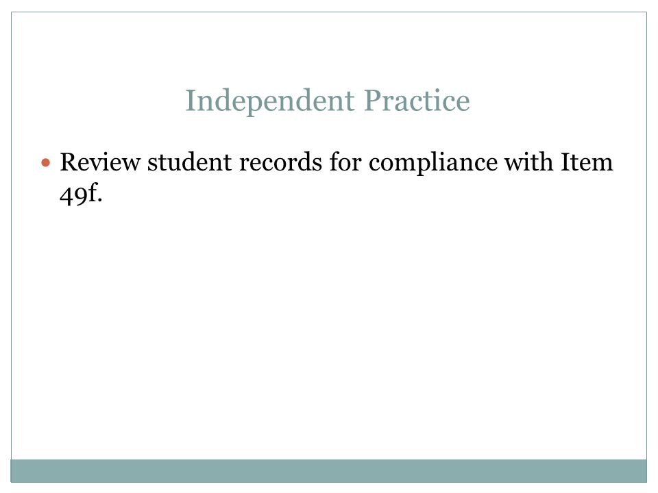 Apr-17 Independent Practice. Review student records for compliance with Item 49f.