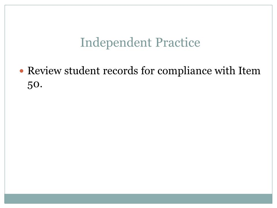 Apr-17 Independent Practice. Review student records for compliance with Item 50.