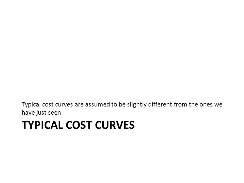Typical cost curves are assumed to be slightly different from the ones we have just seen