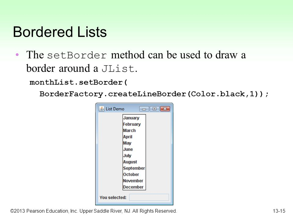 Bordered Lists The setBorder method can be used to draw a border around a JList. monthList.setBorder(