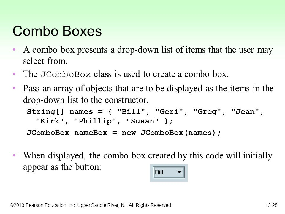 Combo Boxes A combo box presents a drop-down list of items that the user may select from. The JComboBox class is used to create a combo box.