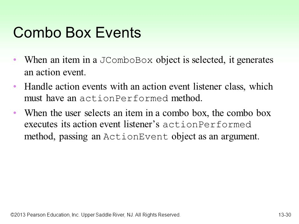 Combo Box Events When an item in a JComboBox object is selected, it generates an action event.