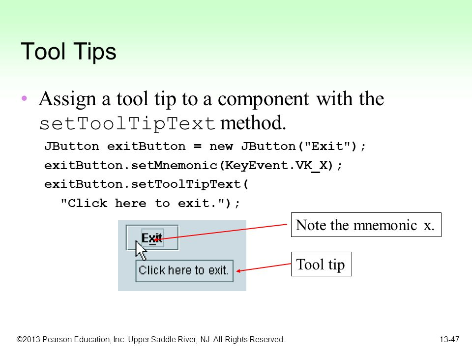 Tool Tips Assign a tool tip to a component with the setToolTipText method. JButton exitButton = new JButton( Exit );