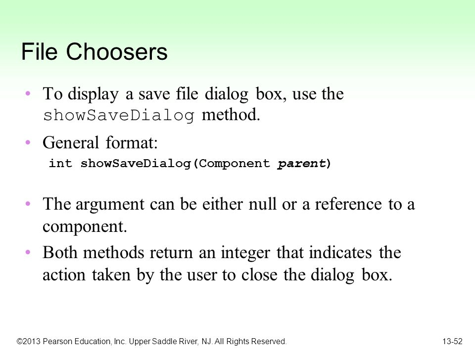 File Choosers To display a save file dialog box, use the showSaveDialog method. General format: int showSaveDialog(Component parent)
